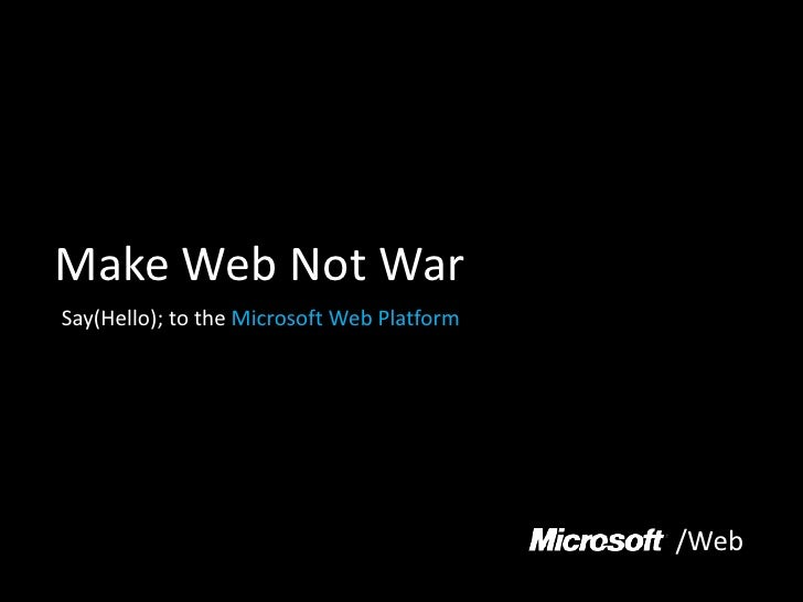 Make Web Not War<br />Say(Hello); to the Microsoft Web Platform<br />/Web<br />