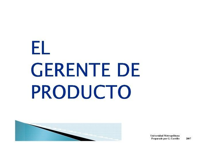 EL GERENTE DE PRODUCTO               Universidad Metropolitana               Preparado por G. Carrillo   2007