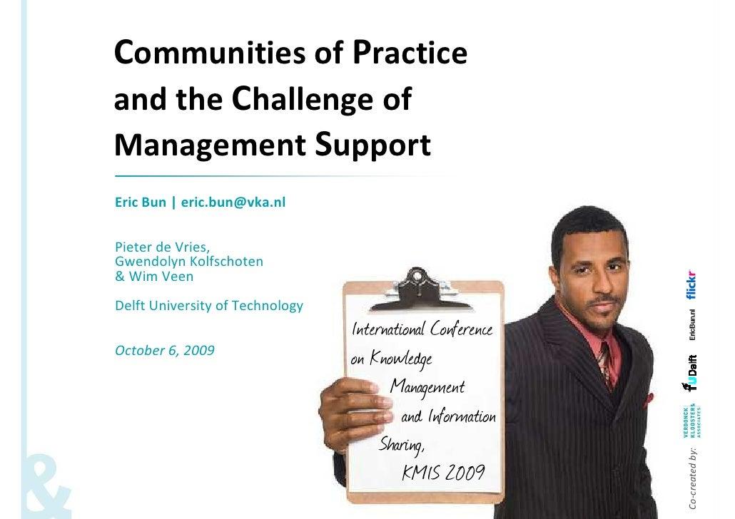 Communities of Practice and the Challenge of Management Support Eric Bun | eric.bun@vka.nl  Pieter de Vries, Gwendolyn Kol...
