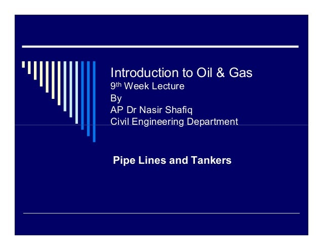 Introduction to Oil & Gas9th Week LectureByAP Dr Nasir ShafiqCivil Engineering DepartmentPipe Lines and Tankers