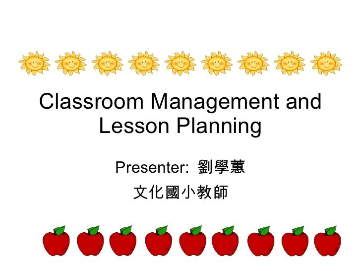 Classroom Management and Lesson Planning Presenter:  劉學蕙 文化國小教師