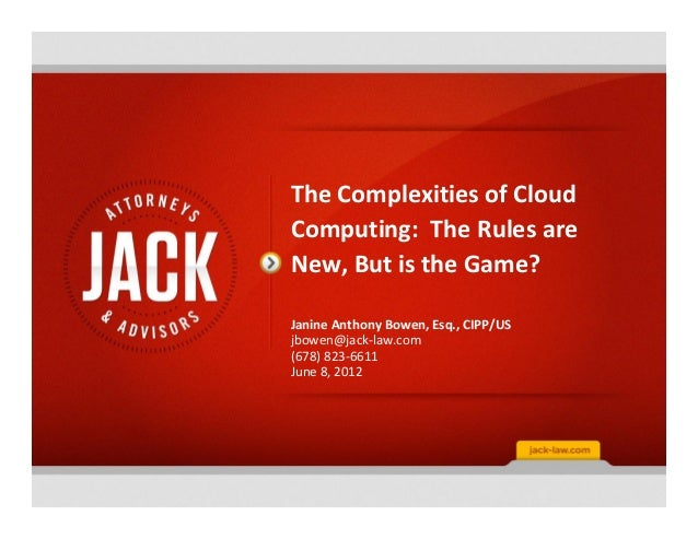 The Complexities of CloudComputing: The Rules areNew, But is the Game?Janine Anthony Bowen, Esq., CIPP/USjbowen@jack-law.c...