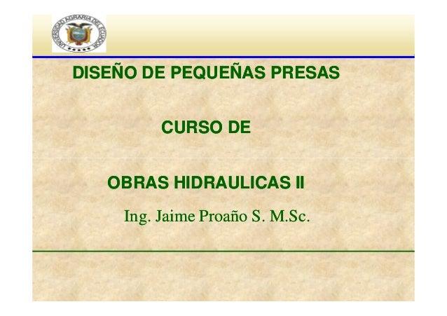 DISEÑO DE PEQUEÑAS PRESAS CURSO DE OBRAS HIDRAULICAS II Ing. Jaime Proaño S. M.Sc.