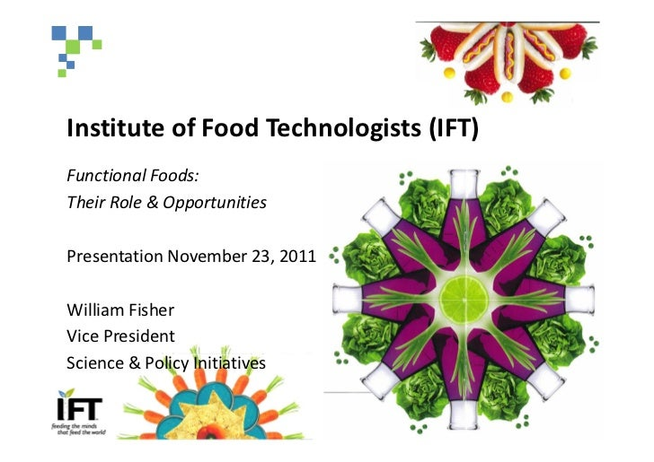 Institute of Food Technologists (IFT)Functional Foods:Their Role & OpportunitiesPresentation November 23, 2011William Fish...