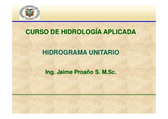 CURSO DE HIDROLOGÍA APLICADA HIDROGRAMA UNITARIO Ing. Jaime Proaño S. M.Sc.