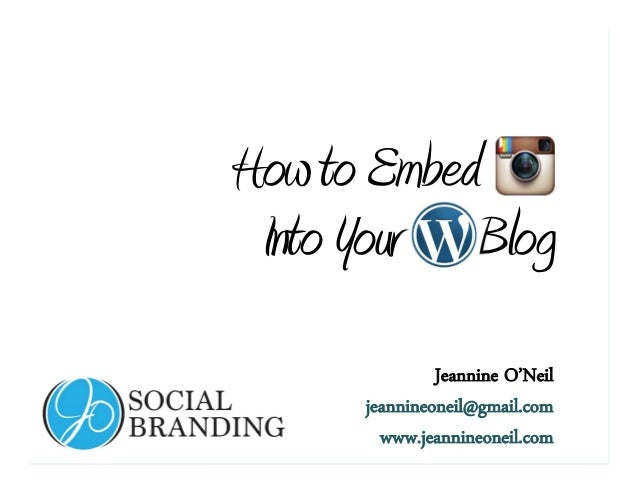 www.jeannineoneil.com HowtoEmbed IntoYour Blog Jeannine O'Neil jeannineoneil@gmail.com www.jeannineoneil.com
