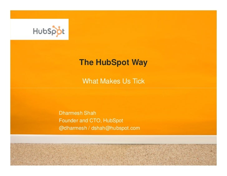The HubSpot Way          What Makes Us Tick    Dharmesh Shah Founder and CTO, HubSpot @dharmesh / dshah@hubspot.com