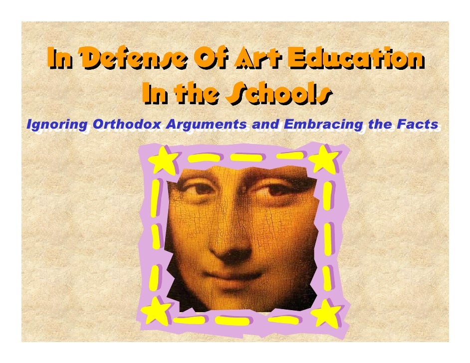 In Defense Of Art Education          In the Schools Ignoring Orthodox Arguments and Embracing the Facts  Ignoring Orthodox...