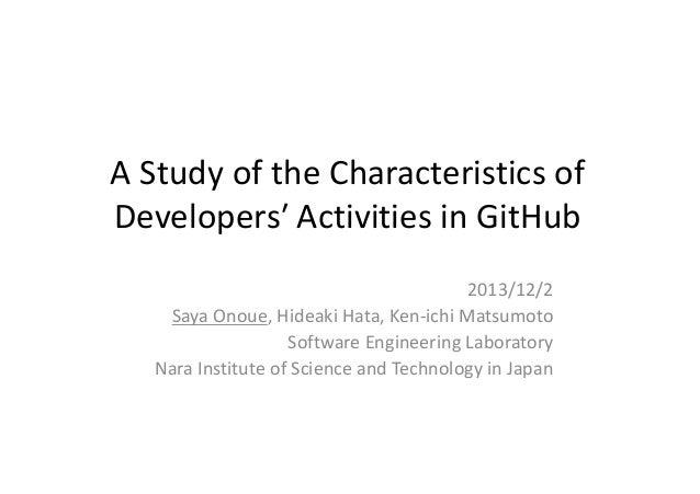 A Study of the Characteristics of Developers′ Activities in GitHub 2013/12/2 Saya Onoue, Hideaki Hata, Ken-ichi Matsumoto ...