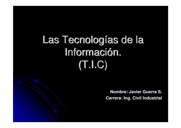 Las Tecnologías de la     Información.        (T.I.C)                 Nombre: Javier Guerra S.              Carrera: Ing. ...