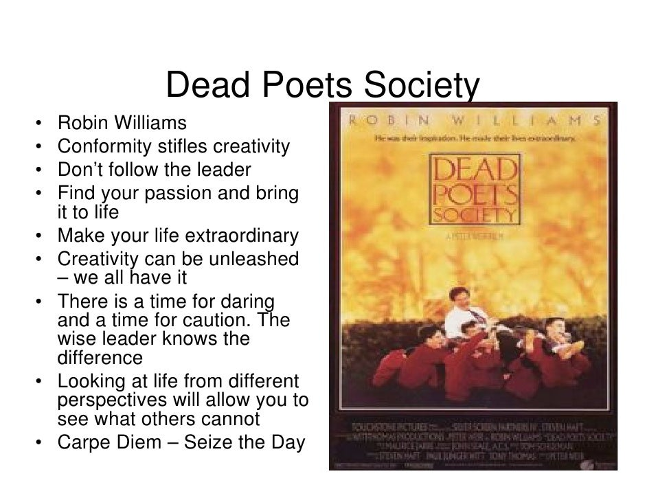 dead poets society themes In the film dead poet s society , it is evident that the major theme is conformity, which is perceived as keeping to accepted rules and regulations there.