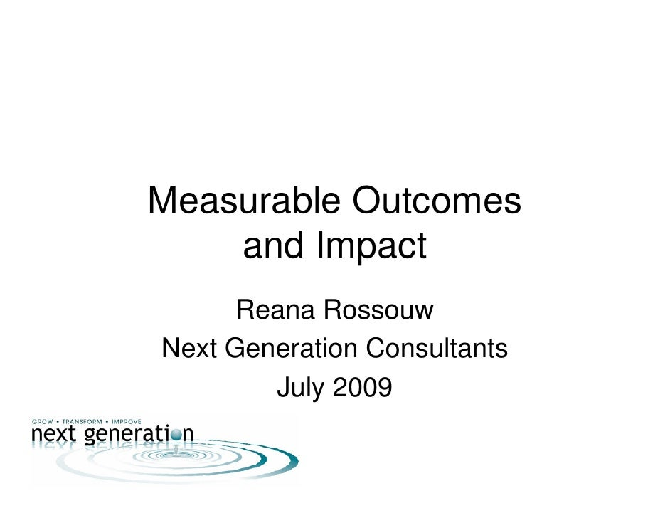 Measurable Outcomes     and Impact       Reana Rossouw Next Generation Consultants         July 2009