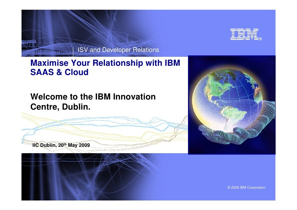 ISV and Developer Relations  Maximise Your Relationship with IBM SAAS & Cloud  Welcome to the IBM Innovation Centre, Dubli...