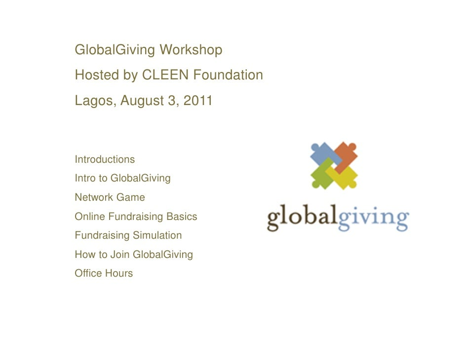GlobalGiving WorkshopHosted by CLEEN FoundationLagos, August 3, 2011IntroductionsIntro to GlobalGivingNetwork GameOnline F...