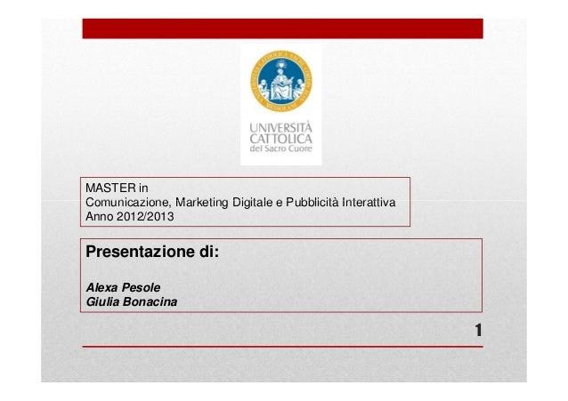 MASTER inComunicazione, Marketing Digitale e Pubblicità InterattivaAnno 2012/2013Presentazione di:Alexa PesoleGiulia Bonac...