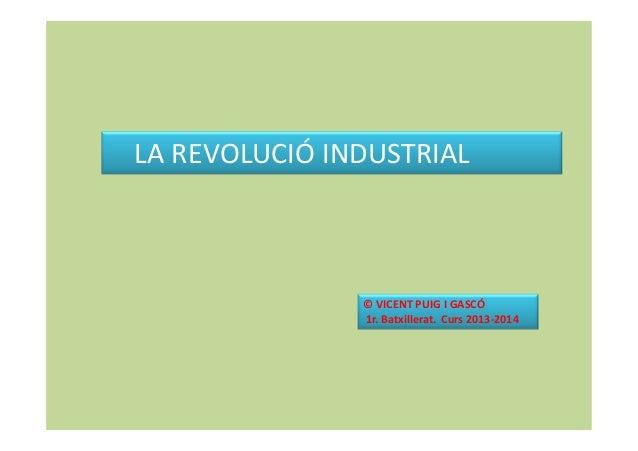 LA REVOLUCIÓ INDUSTRIAL  © VICENT PUIG I GASCÓ 1r. Batxillerat. Curs 2013-2014