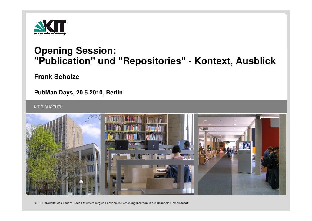 "Opening Session: ""Publication"" und ""Repositories"" - Kontext, Ausblick Frank Scholze  PubMan Days, 20.5.2010, Berlin  KIT-B..."
