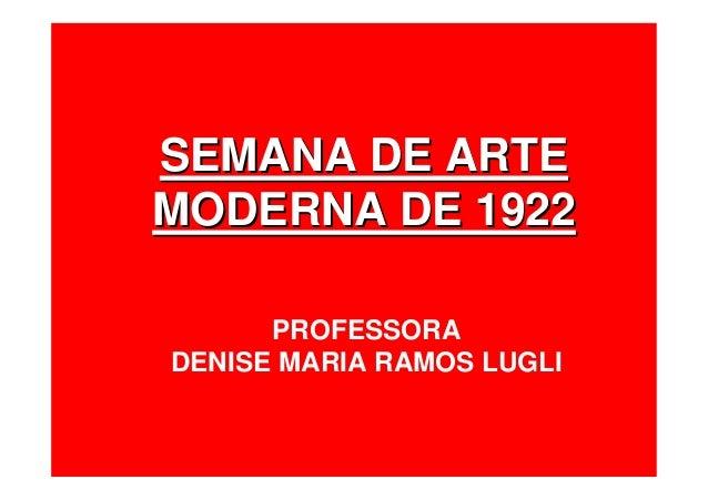 SEMANA DE ARTESEMANA DE ARTE MODERNA DE 1922MODERNA DE 1922 PROFESSORA DENISE MARIA RAMOS LUGLI