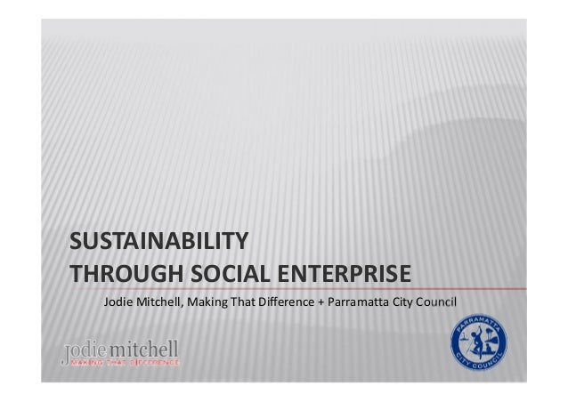 SUSTAINABILITY THROUGH SOCIAL ENTERPRISE Jodie Mitchell, Making That Difference + Parramatta City Council