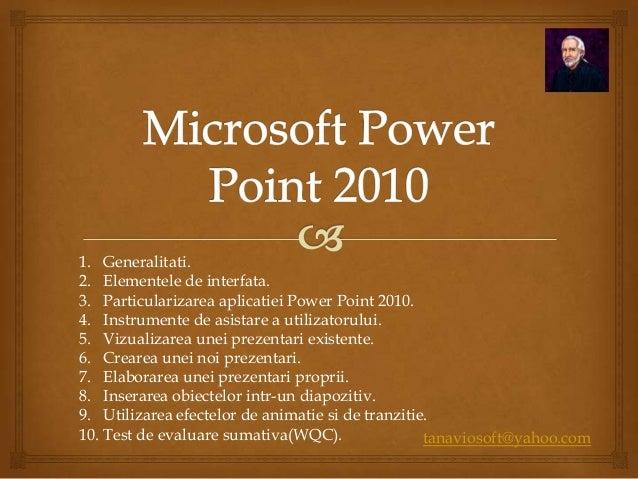tanaviosoft@yahoo.com 1. Generalitati. 2. Elementele de interfata. 3. Particularizarea aplicatiei Power Point 2010. 4. Ins...