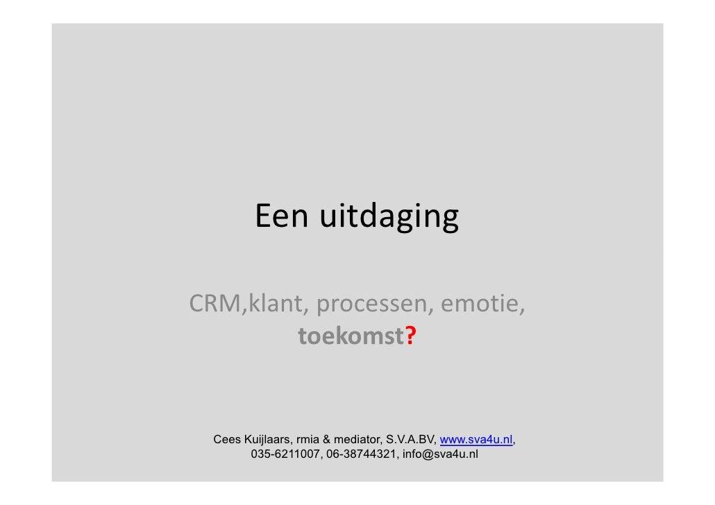 Een uitdaging  CRM,klant, processen, emotie,         toekomst?     Cees Kuijlaars, rmia & mediator, S.V.A.BV, www.sva4u.nl...