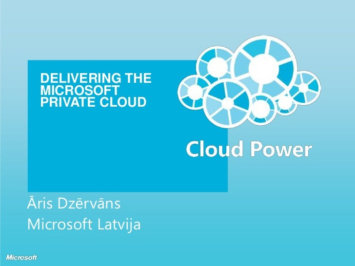 DELIVERING THE MICROSOFT PRIVATE CLOUD<br />Āris Dzērvāns<br />Microsoft Latvija<br />
