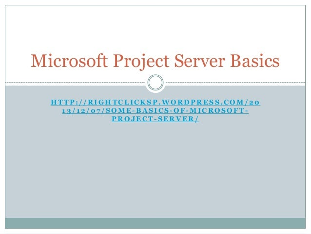 Microsoft Project Server Basics HTTP://RIGHTCLICKSP.WORDPRESS.COM/20 13/12/07/SOME-BASICS-OF-MICROSOFTPROJECT-SERVER/