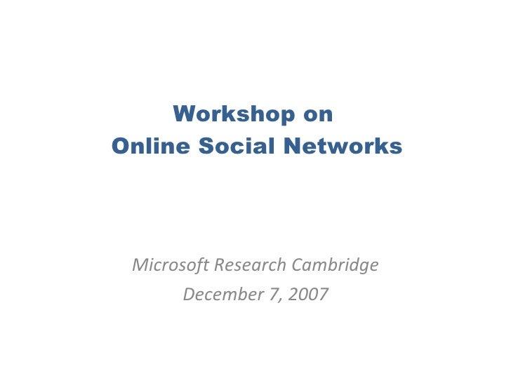Workshop on  Online Social Networks Microsoft Research Cambridge December 7, 2007