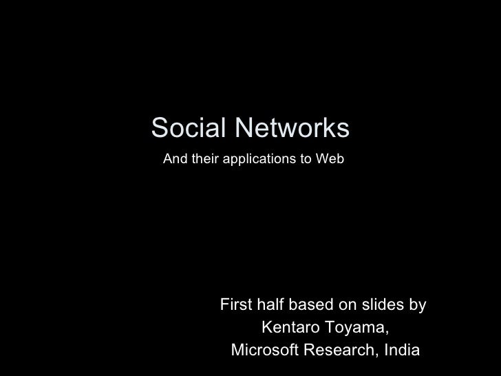 Social Networks First half based on slides by  Kentaro Toyama, Microsoft Research, India And their applications to Web