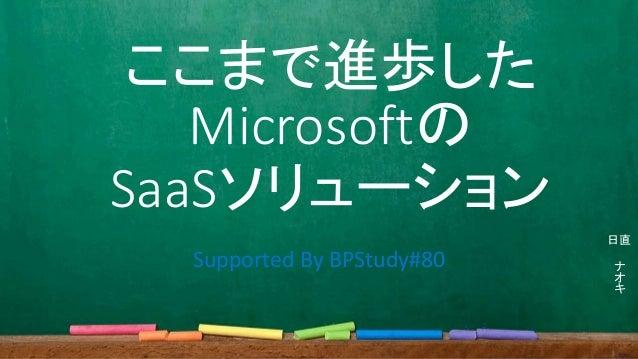 ここまで進歩した Microsoftの SaaSソリューション ナ オ キ 日直 Supported By BPStudy#80