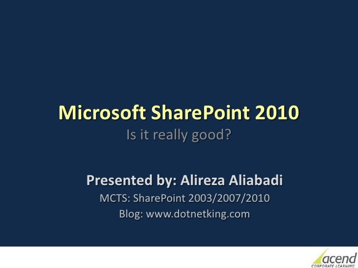 Microsoft SharePoint 2010        Is it really good?  Presented by: Alireza Aliabadi    MCTS: SharePoint 2003/2007/2010    ...