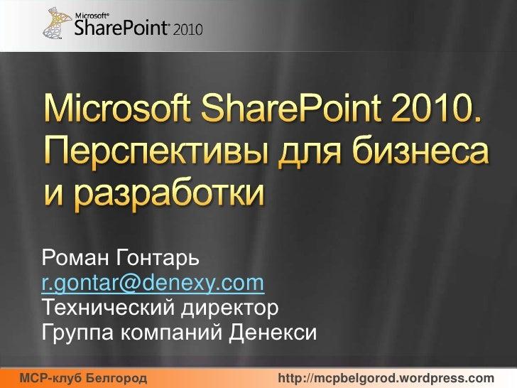Microsoft SharePoint 2010.Перспективы для бизнеса и разработки<br />Роман Гонтарь<br />r.gontar@denexy.com<br />Технически...
