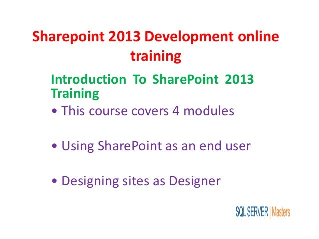 Sharepoint 2013 Development online training Introduction To SharePoint 2013 Training • This course covers 4 modules • Usin...