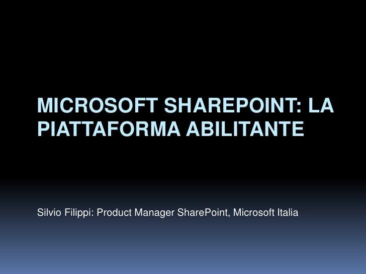 MICROSOFT SHAREPOINT: LA PIATTAFORMA ABILITANTE   Silvio Filippi: Product Manager SharePoint, Microsoft Italia