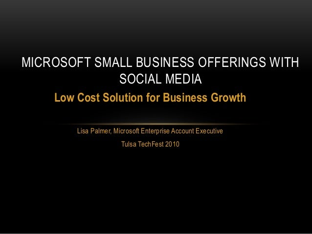 Low Cost Solution for Business Growth Lisa Palmer, Microsoft Enterprise Account Executive Tulsa TechFest 2010 MICROSOFT SM...