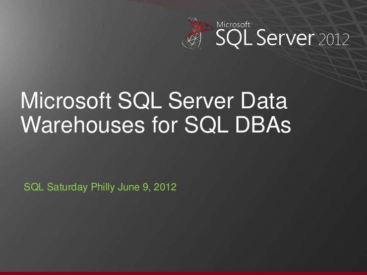Microsoft SQL Server DataWarehouses for SQL DBAsSQL Saturday Philly June 9, 2012