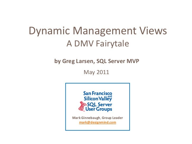 Dynamic Management Views <br />A DMV Fairytale <br />by Greg Larsen, SQL Server MVP <br />May 2011<br />Mark Ginnebaugh, G...