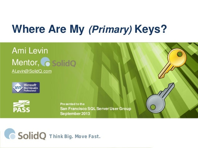 Where Are My (Primary) Keys? Ami Levin Mentor, ALevin@SolidQ.com Think Big. Move Fast. Presented to the San Francisco SQL ...