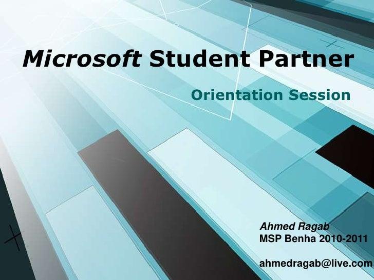 Microsoft Student Partner  <br />Orientation Session <br />Ahmed Ragab <br />MSP Benha 2010-2011 <br />ahmedragab@live.com...