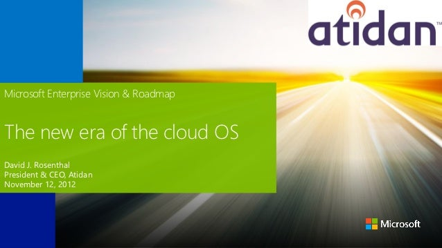 Microsoft Enterprise Vision & RoadmapThe new era of the cloud OSDavid J. RosenthalPresident & CEO, AtidanNovember 12, 2012