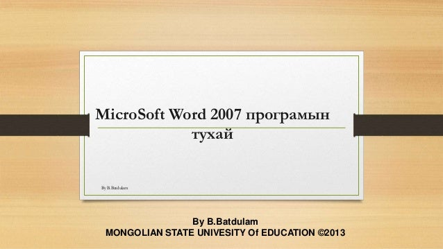 MicroSoft Word 2007 програмын тухай By B.Batdulam MONGOLIAN STATE UNIVESITY Of EDUCATION ©2013 By B.Batdulam