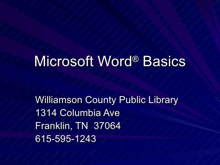 Microsoft Word ®  Basics Williamson County Public Library 1314 Columbia Ave Franklin, TN  37064 615-595-1243