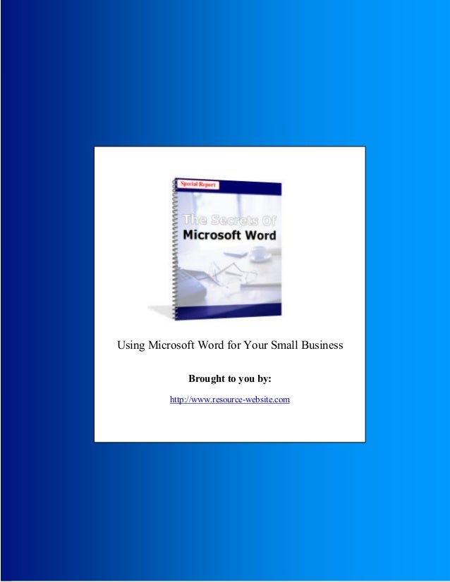 Secrets Of Microsoft Word © 2005 The Secrets Of Microsoft Word - 1 - Using Microsoft Word for Your Small Business Brought ...