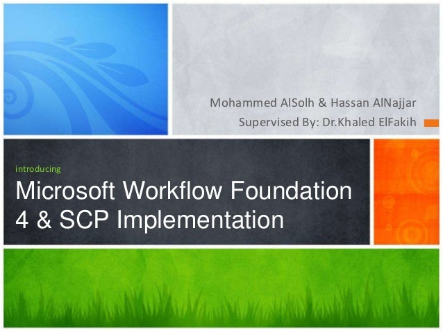 Mohammed AlSolh & Hassan AlNajjar Supervised By: Dr.Khaled ElFakih  introducing  Microsoft Workflow Foundation 4 & SCP Imp...
