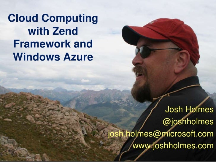 Cloud Computing with Zend Framework and Windows Azure<br />Josh Holmes<br />@joshholmes<br />josh.holmes@microsoft.com<br ...