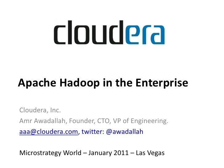 Apache Hadoop in the EnterpriseCloudera, Inc.Amr Awadallah, Founder, CTO, VP of Engineering.aaa@cloudera.com, twitter: @aw...