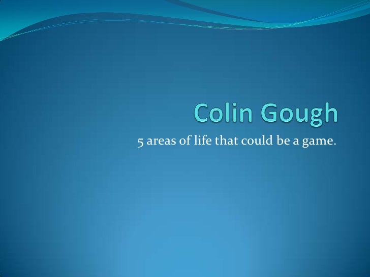 Colin Gough<br />5 areas of life that could be a game.<br />