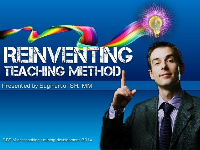 REINVENTING  TEACHING METHOD Presented by Sugiharto, SH. MM  GBS Microteaching training development 2014