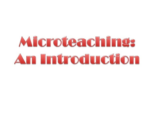 Learning Outcomes At the end of this lecture you should be able to: • Define major terms related to microteaching: Teachin...