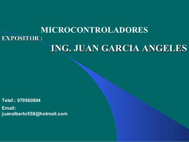 MICROCONTROLADORES EXPOSITOR :EXPOSITOR : ING. JUAN GARCIA ANGELESING. JUAN GARCIA ANGELES Telef.: 979560804 Email: juanal...